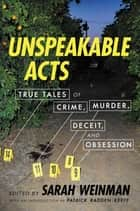 Unspeakable Acts - True Tales of Crime, Murder, Deceit & Obsession ebook by Sarah Weinman, Patrick Radden Keefe