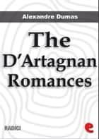 The D'Artagnan Romances: The Three Musketeers, Twenty Years After, The Vicomte de Bragelonne, Ten Years Later, Louise de la Vallière and The Man in the Iron Mask. ebook by Alexandre Dumas