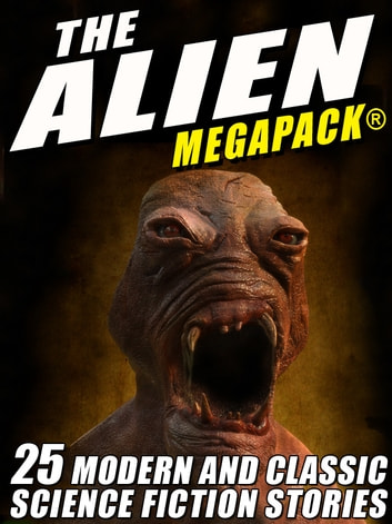 The Alien MEGAPACK®: 25 Modern and Classic Science Fiction Stories ebook by Tim Sullivan,Jerome Bixby,Lester del Rey,John Gregory Betancourt,Richard Wilson