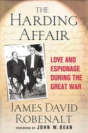 The Harding Affair - Love and Espionage during the Great War ebook by James David Robenalt,John W. Dean