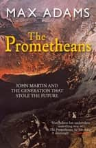 The Prometheans - John Martin and the generation that stole the future ebook by Max Adams