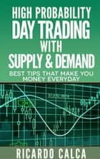 High Probability Day Trading with Supply & Demand - Forex and Futures Newbie Day Trader Series Book, #4 ebook by Ricardo Calca