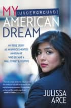 My (Underground) American Dream - My True Story as an Undocumented Immigrant Who Became a Wall Street Executive ebook by Julissa Arce