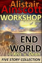 Five Tales from the Workshop at the End of the World with Kris 'n' Dean ebook by Alistair Ainscott