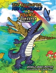 The Alligator, the Crocodile and the Young Zookeeper - Volume Ii ebook by Donald James Potter