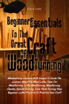 Beginner Essentials To The Great Craft Of Wood Turning - Woodworking Lessons With Images To Guide The Learner About The Wood Lathe, Tools For Woodturning, Lathe Woodturning, Woodturning Chucks, Spindle Turning, Face Plate Turning Plus Beginner Lathe Projects To Practice Your Craft ebook by Evan B. Collier