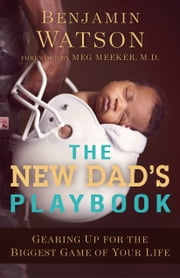The New Dad's Playbook - Gearing Up for the Biggest Game of Your Life ebook by Benjamin Watson, Meg Meeker