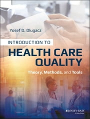Introduction to Health Care Quality - Theory, Methods, and Tools ebook by Yosef D. Dlugacz