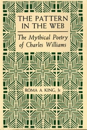 The Pattern in the Web - The Mythical Poetry of Charles Williams ebook by Roma A. King Jr.
