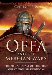 Offa and the Mercian Wars - The Rise and Fall of the First Great English Kingdom ebook by Peers, Chris