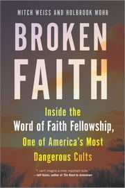 Broken Faith - Inside the Word of Faith Fellowship, One of America's Most Dangerous Cults ebook by Mitch Weiss, Holbrook Mohr