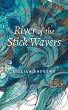 River of the Stick Wavers ebook by Gillian Andrews