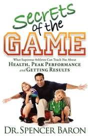 Secrets of the Game - What Superstar Athletes Can Teach You About Health, Peak Performance and Getting Results ebook by Dr. Spencer Baron