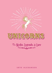 Unicorns - The Myths, Legends, & Lore ebook by Skye Alexander