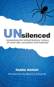Unsilenced - Unmasking the United Nations Culture of Cover-Ups, Corruption and Impunity ebook by Rasna Warah,Aicha Elbasri,Beatrice Edwards