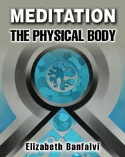 Meditation The Physical Body ebook by Elizabeth Banfalvi