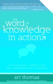 The Word of Knowledge in Action: A Practical Guide for the Supernatural Church ebook by Art Thomas