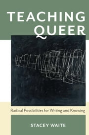 Teaching Queer - Radical Possibilities for Writing and Knowing ebook by Stacey Waite