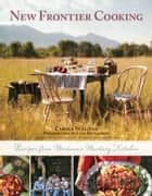 New Frontier Cooking - Recipes from Montana?s Mustang Kitchen ebook by Carole Sullivan, Lynn Donaldson, Russell Chatham,...