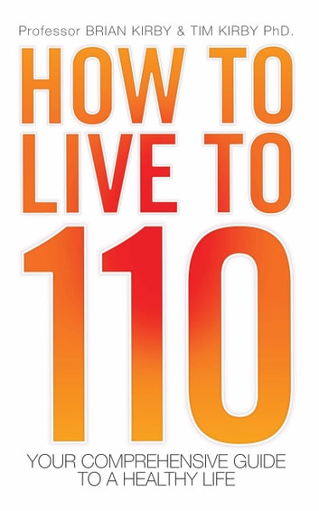 How to Live to 110 - Your Comprehensive Guide to a Healthy Life ebook by Brian Kirby,Tim Kirby
