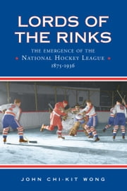 Lords of the Rinks - The Emergence of the National Hockey League, 1875-1936 ebook by John Chi-Kit Wong