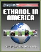 Ethanol in America: The Growth of the Cellulosic Ethanol Industry and the DOE Handbook on E85 - The Alternative Fuel for Advanced Vehicles ebook by Progressive Management