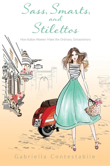 Sass, Smarts, and Stilettos - How Italian women make the ordinary, extraordinary ebook by Gabriella Contestabile