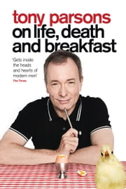 Tony Parsons on Life, Death and Breakfast ebook by Tony Parsons