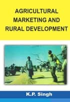 Agricultural Marketing and Rural Development ebook by K.P. Singh