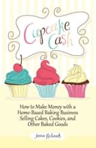 Cupcake Cash - How to Make Money with a Home-Based Baking Business Selling Cakes, Cookies, and Other Baked Goods (Mogul Mom Work-At-Home Book Series) ebook by Jenna Richards