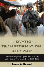 Innovation, Transformation, and War - Counterinsurgency Operations in Anbar and Ninewa Provinces, Iraq, 2005-2007 ebook by James Russell