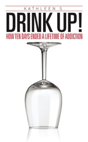 Drink Up! - How Ten Days Ended a Lifetime of Addiction ebook by Kathleen S.