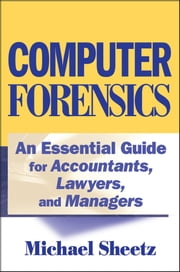 Computer Forensics - An Essential Guide for Accountants, Lawyers, and Managers ebook by Michael Sheetz