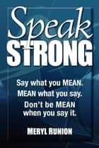 Speak Strong - Say what you MEAN. MEAN what you say. Don't be MEAN when you say it. ebook by Meryl Runion