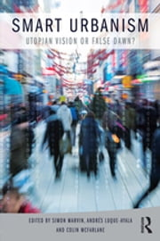Smart Urbanism - Utopian vision or false dawn? ebook by Simon Marvin, Andrés Luque-Ayala, Colin McFarlane