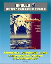 Apollo and America's Moon Landing Program - Suddenly Tomorrow Came... A History of the Johnson Space Center (NASA SP-4307) - Manned Missions from Mercury, Gemini, and Apollo through the Space Shuttle ebook by Progressive Management