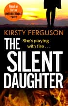 The Silent Daughter - An unforgettable, heart-stopping page-turner that you won't be able to put down in 2021 ebook by Kirsty Ferguson