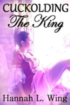 Cuckolding the King ebook by Hannah L. Wing