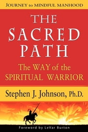 The Sacred Path - The Way of the Sprititual Warrior ebook by Stephen Jeffrey Johnson Ph.D.
