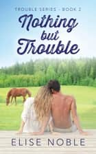 Nothing but Trouble ebook by Elise Noble