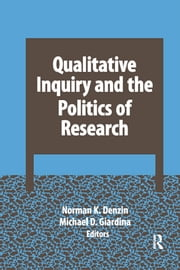 Qualitative Inquiry and the Politics of Research ebook by Norman K Denzin,Michael D Giardina
