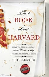 That Book about Harvard - Surviving the World's Most Famous University, One Embarrassment at a Time ebook by Eric Kester