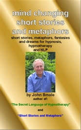 Mind Changing Short Stories & Metaphors: For Hypnosis, Hypnotherapy & Nlp ebook by Smale, John