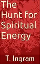 The Hunt for Spiritual Energy ebook by T. Ingram