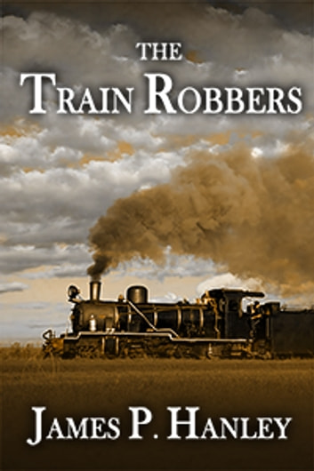 The Train Robbers ebook by James P. Hanley