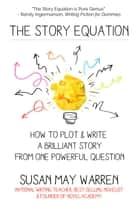 The Story Equation: How to Plot and Write a Brilliant Story from One Powerful Question - Brilliant Writer Series ebook by Susan May Warren