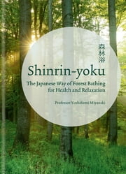 Shinrin-yoku - The Japanese Way of Forest Bathing for Health and Relaxation ebook by Yoshifumi Miyazaki