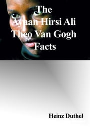 The Ayaan Hirsi Ali - Theo Van Gogh Facts ebook by Heinz Duthel