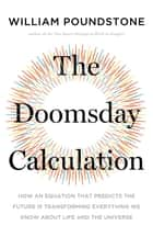 The Doomsday Calculation - How an Equation that Predicts the Future Is Transforming Everything We Know About Life and the Universe eBook by William Poundstone