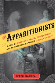 The Apparitionists - A Tale of Phantoms, Fraud, Photography, and the Man Who Captured Lincoln's Ghost ebook by Peter Manseau
